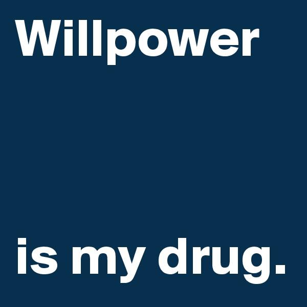 Willpower     is my drug.