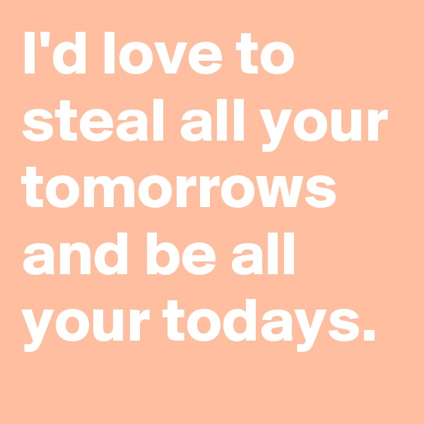 I'd love to steal all your tomorrows and be all your todays.