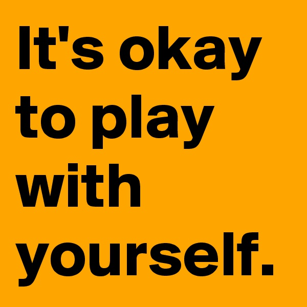 It's okay to play with yourself.