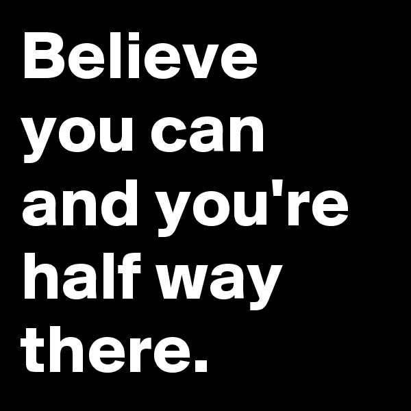 Believe you can and you're half way there.