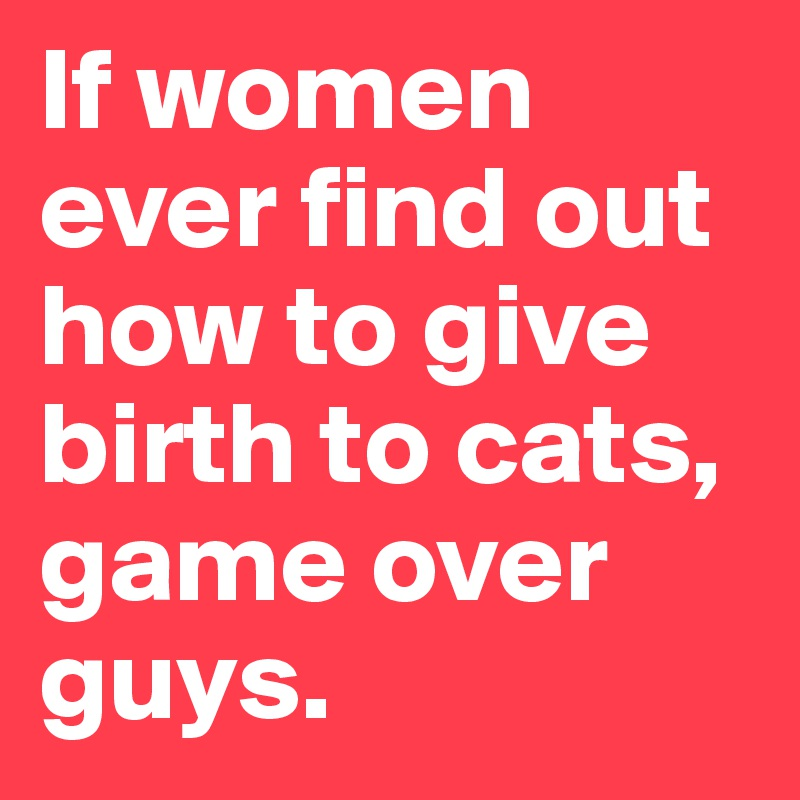 If women ever find out how to give birth to cats, game over guys.