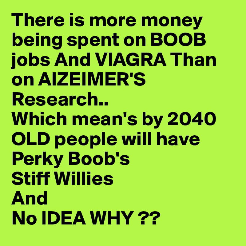 There is more money being spent on BOOB jobs And VIAGRA Than on AlZEIMER'S Research.. Which mean's by 2040 OLD people will have  Perky Boob's Stiff Willies And  No IDEA WHY ??