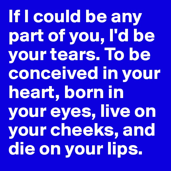 If I could be any part of you, I'd be your tears. To be conceived in your heart, born in your eyes, live on your cheeks, and die on your lips.