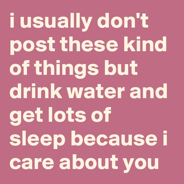 i usually don't post these kind of things but drink water and get lots of sleep because i care about you