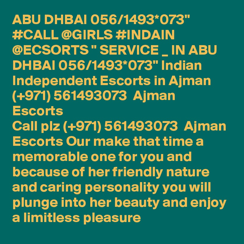 """ABU DHBAI 056/1493*073"""" #CALL @GIRLS #INDAIN @ECSORTS """" SERVICE _ IN ABU DHBAI 056/1493*073"""" Indian Independent Escorts in Ajman (+971) 561493073  Ajman Escorts Call plz (+971) 561493073  Ajman Escorts Our make that time a memorable one for you and because of her friendly nature and caring personality you will plunge into her beauty and enjoy a limitless pleasure"""