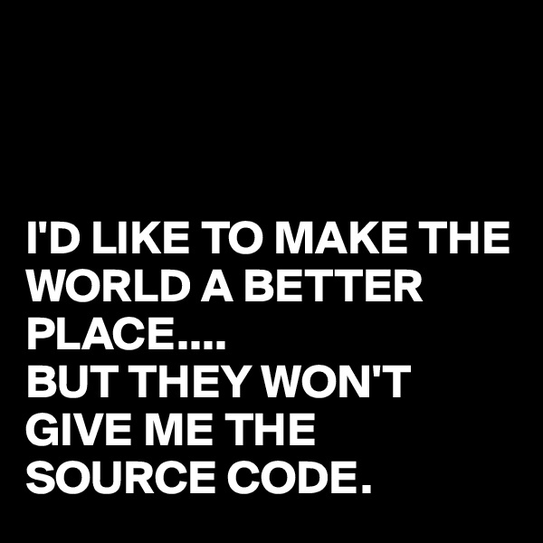 I'D LIKE TO MAKE THE WORLD A BETTER PLACE.... BUT THEY WON'T GIVE ME THE SOURCE CODE.