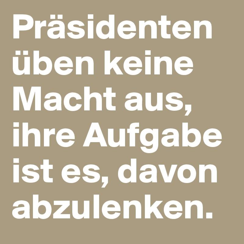 Präsidenten üben keine Macht aus, ihre Aufgabe ist es, davon abzulenken.