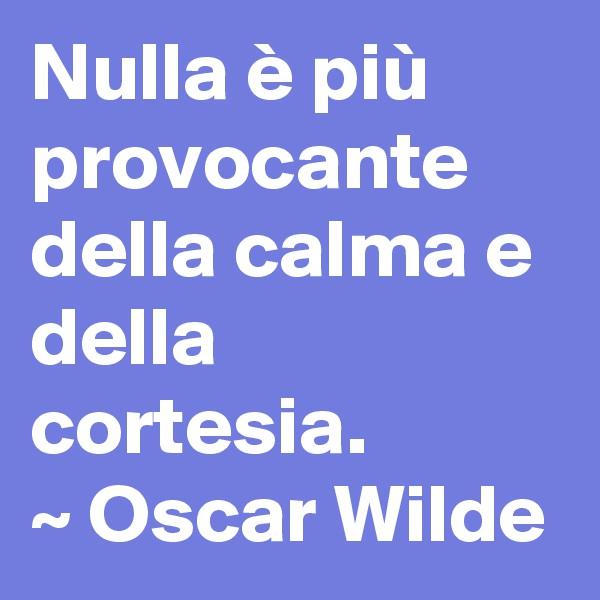 Nulla è più provocante della calma e della cortesia. ~ Oscar Wilde