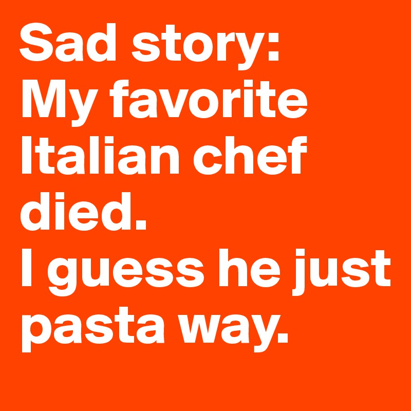 Sad story: My favorite Italian chef died. I guess he just pasta way.
