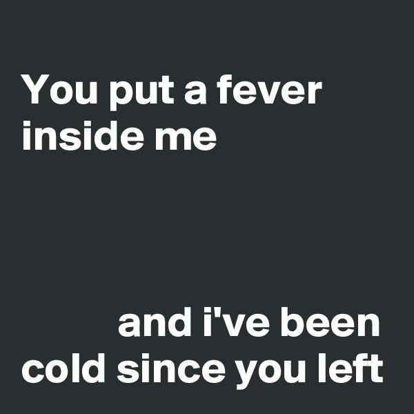 You put a fever inside me               and i've been cold since you left