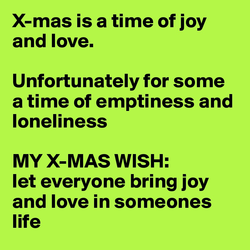 X-mas is a time of joy and love.  Unfortunately for some a time of emptiness and loneliness  MY X-MAS WISH:  let everyone bring joy and love in someones life