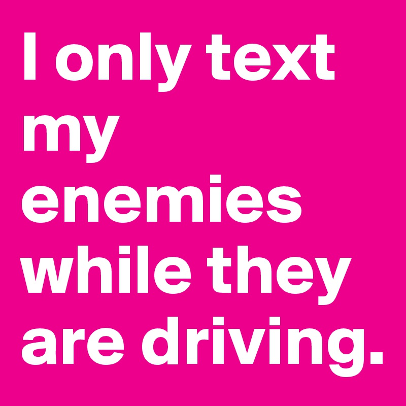 I only text my enemies while they are driving.