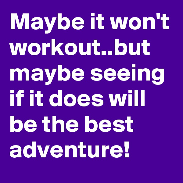Maybe it won't workout..but maybe seeing if it does will be the best adventure!