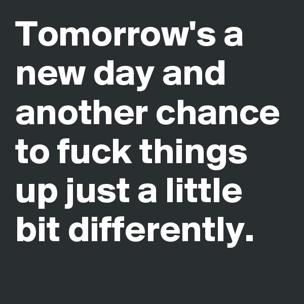 Tomorrow's a new day and another chance to fuck things up just a little bit differently.