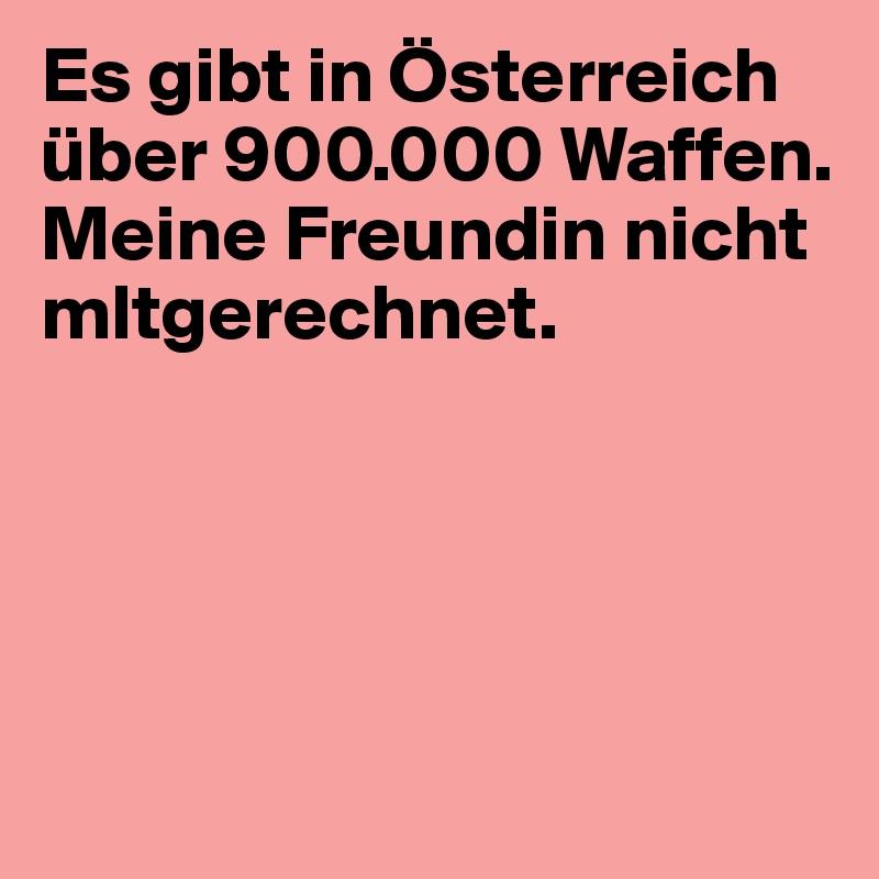Es gibt in Österreich über 900.000 Waffen. Meine Freundin nicht mltgerechnet.