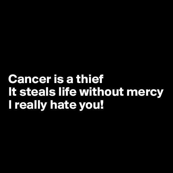 Cancer is a thief It steals life without mercy I really hate you!