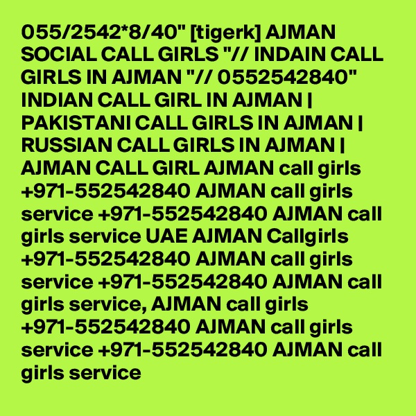 "055/2542*8/40"" [tigerk] AJMAN SOCIAL CALL GIRLS ""// INDAIN CALL GIRLS IN AJMAN ""// 0552542840""  INDIAN CALL GIRL IN AJMAN | PAKISTANI CALL GIRLS IN AJMAN | RUSSIAN CALL GIRLS IN AJMAN | AJMAN CALL GIRL AJMAN call girls +971-552542840 AJMAN call girls service +971-552542840 AJMAN call girls service UAE AJMAN Callgirls +971-552542840 AJMAN call girls service +971-552542840 AJMAN call girls service, AJMAN call girls +971-552542840 AJMAN call girls service +971-552542840 AJMAN call girls service"