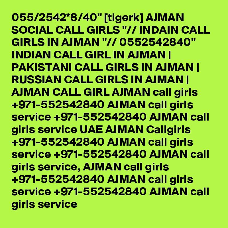 "055/2542*8/40"" [tigerk] AJMAN SOCIAL CALL GIRLS ""// INDAIN CALL GIRLS IN AJMAN ""// 0552542840""  INDIAN CALL GIRL IN AJMAN   PAKISTANI CALL GIRLS IN AJMAN   RUSSIAN CALL GIRLS IN AJMAN   AJMAN CALL GIRL AJMAN call girls +971-552542840 AJMAN call girls service +971-552542840 AJMAN call girls service UAE AJMAN Callgirls +971-552542840 AJMAN call girls service +971-552542840 AJMAN call girls service, AJMAN call girls +971-552542840 AJMAN call girls service +971-552542840 AJMAN call girls service"