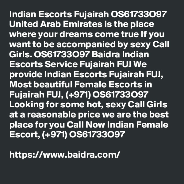 Indian Escorts Fujairah OS61733O97 United Arab Emirates is the place where your dreams come true If you want to be accompanied by sexy Call Girls. OS61733O97 Baidra Indian Escorts Service Fujairah FUJ We provide Indian Escorts Fujairah FUJ, Most beautiful Female Escorts in Fujairah FUJ, (+971) OS61733O97 Looking for some hot, sexy Call Girls at a reasonable price we are the best place for you Call Now Indian Female Escort, (+971) OS61733O97  https://www.baidra.com/
