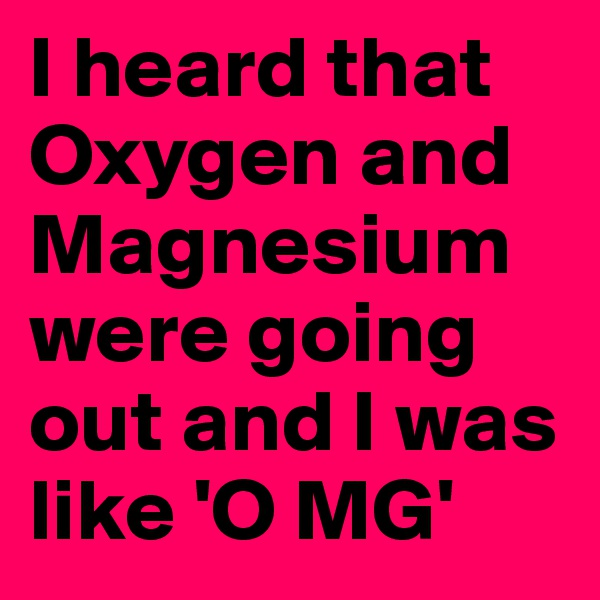 I heard that Oxygen and Magnesium were going out and I was like 'O MG'