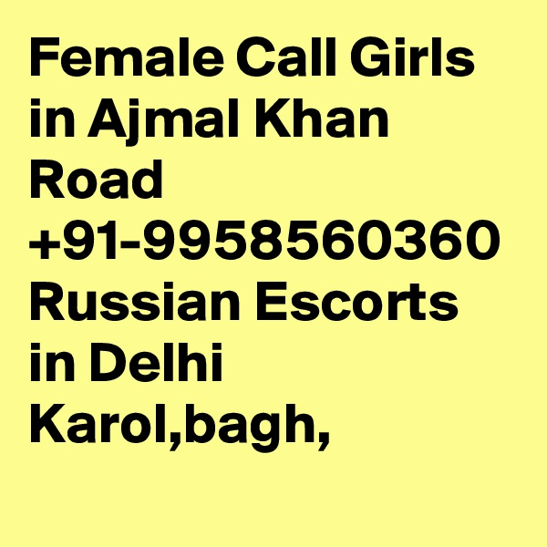 Female Call Girls in Ajmal Khan Road +91-9958560360 Russian Escorts in Delhi Karol,bagh,