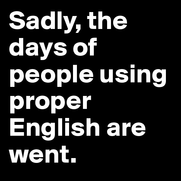 Sadly, the days of people using proper English are went.