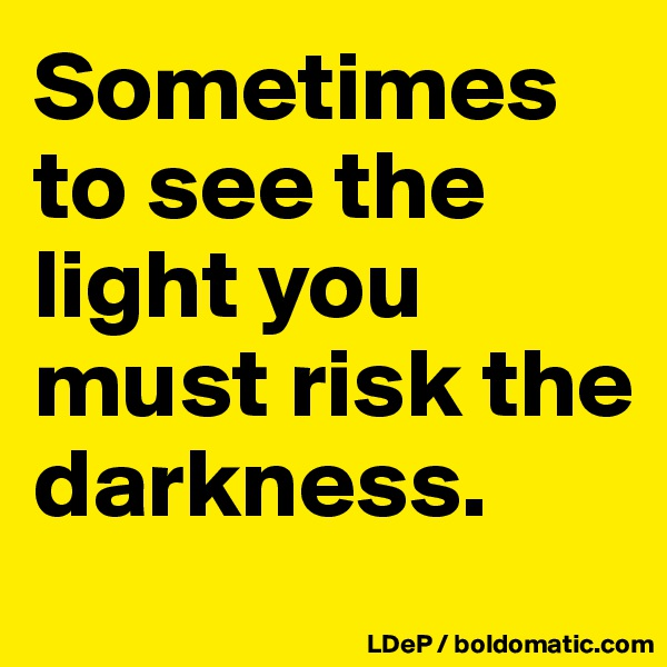 Sometimes to see the light you must risk the darkness.