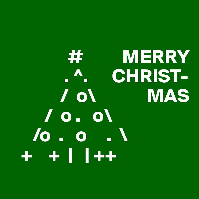 #          MERRY               . ^.      CHRIST-              /  o\             MAS          /  o .   o\       /o  .   o     .  \    +    +  |   | ++