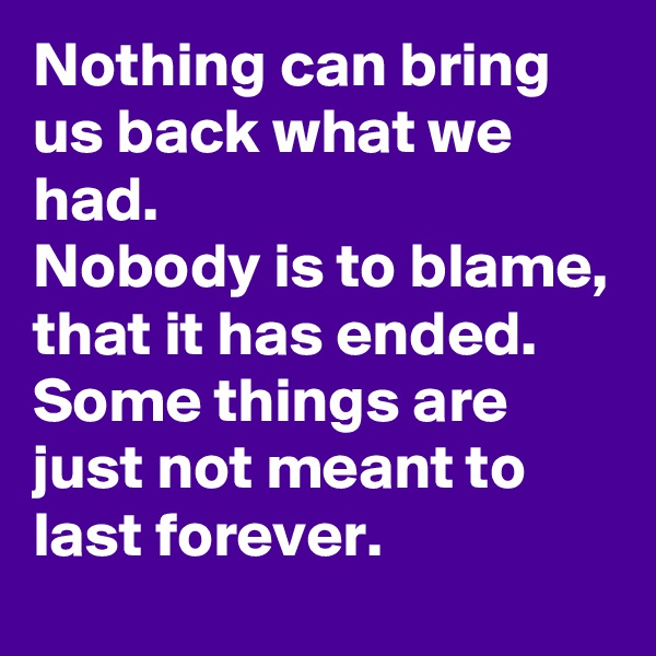 Nothing can bring us back what we had. Nobody is to blame, that it has ended. Some things are just not meant to last forever.