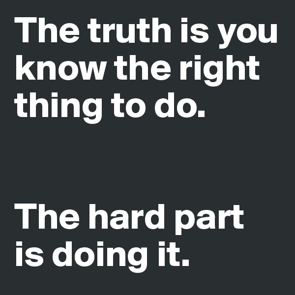 The truth is you know the right thing to do.    The hard part is doing it.