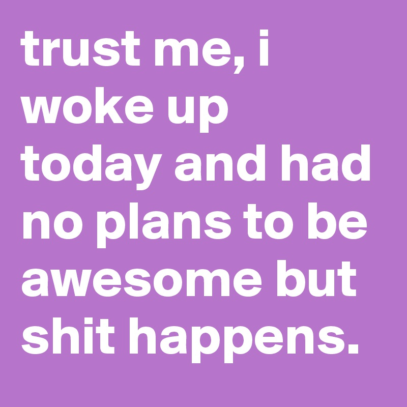 trust me, i woke up today and had no plans to be awesome but shit happens.