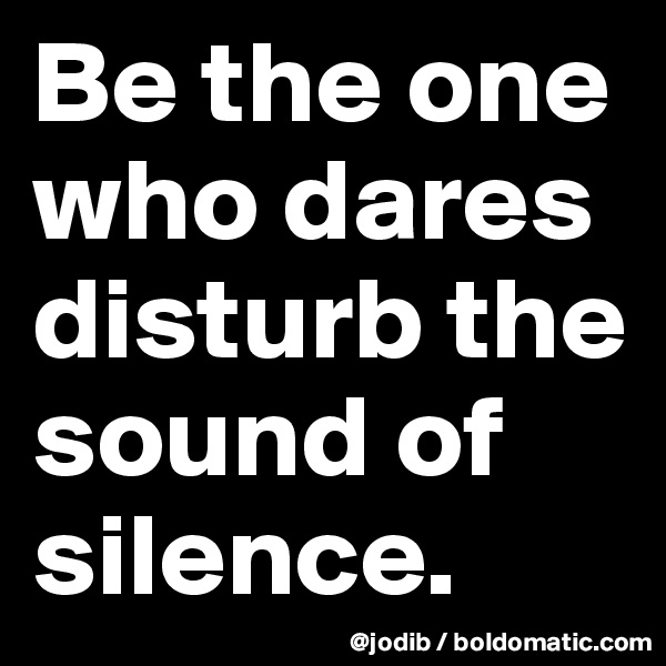 Be the one who dares disturb the sound of silence.