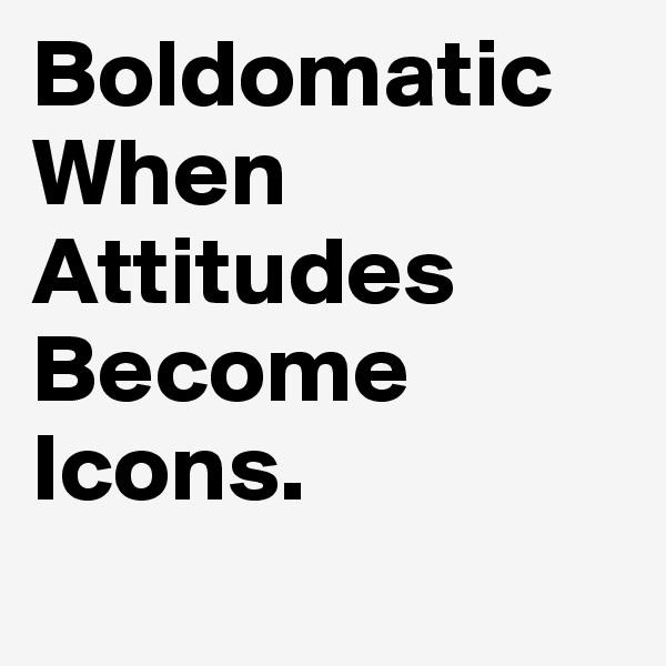 Boldomatic When Attitudes Become Icons.