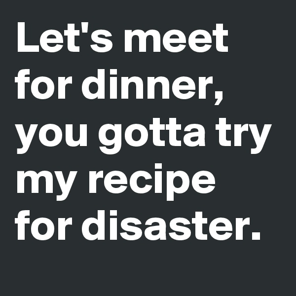Let's meet for dinner, you gotta try my recipe for disaster.