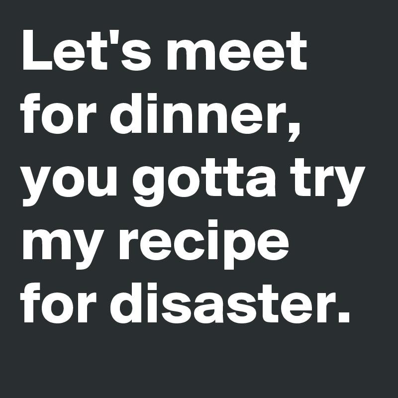 Let's meet for dinner, you gotta try my recipe for disaster.