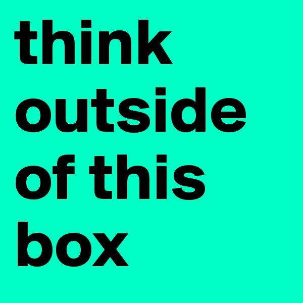 think outside of this box