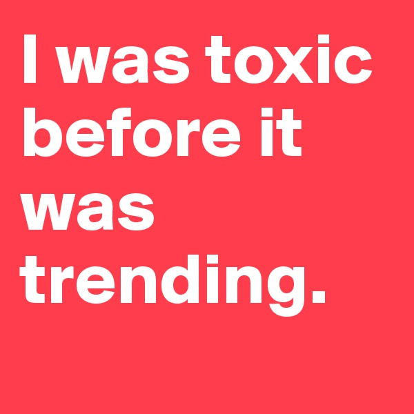 I was toxic before it was trending.