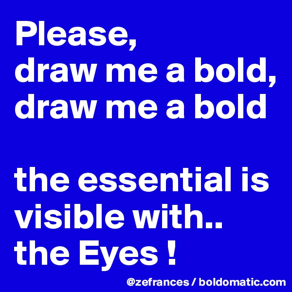 Please,  draw me a bold,  draw me a bold   the essential is visible with.. the Eyes !