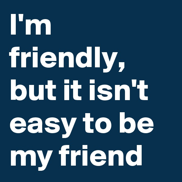 I'm friendly, but it isn't easy to be my friend
