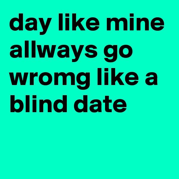 day like mine allways go wromg like a blind date