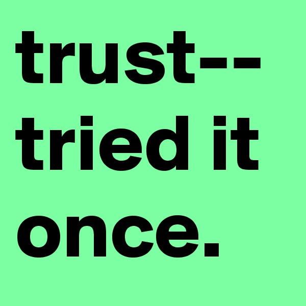 trust-- tried it once.