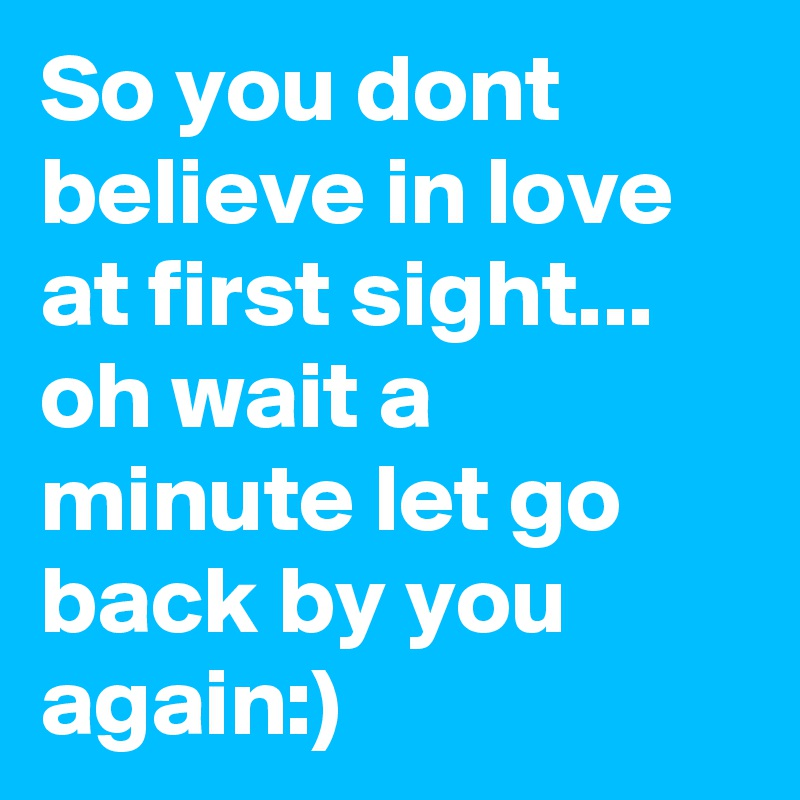 So you dont believe in love at first sight... oh wait a minute let go back by you again:)