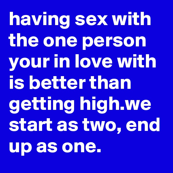 having sex with the one person your in love with is better than getting high.we start as two, end up as one.