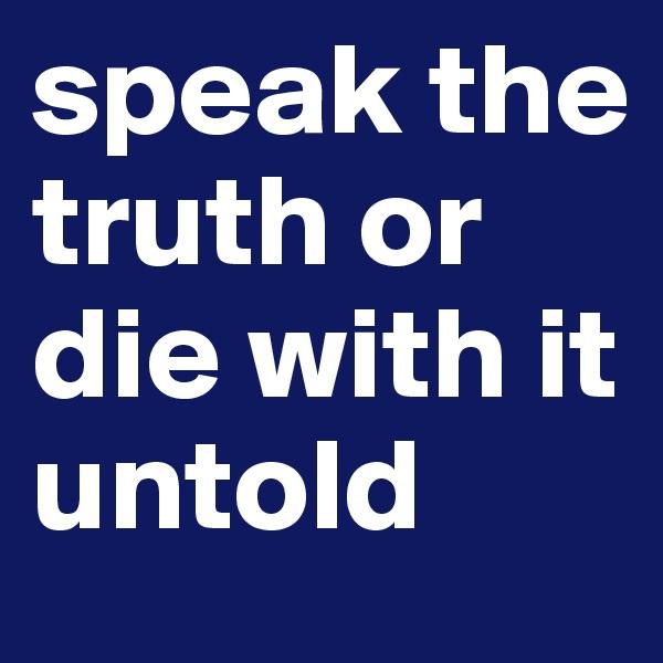 speak the truth or die with it untold