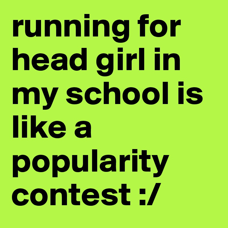running for head girl in my school is like a popularity contest :/