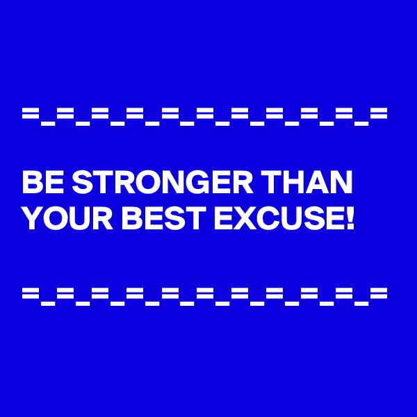 =_=_=_=_=_=_=_=_=_=_=  BE STRONGER THAN YOUR BEST EXCUSE!   =_=_=_=_=_=_=_=_=_=_=