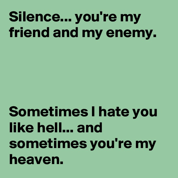 Silence... you're my friend and my enemy.     Sometimes I hate you like hell... and sometimes you're my heaven.