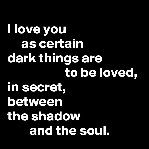 I love you      as certain  dark things are                      to be loved,       in secret,          between  the shadow         and the soul.