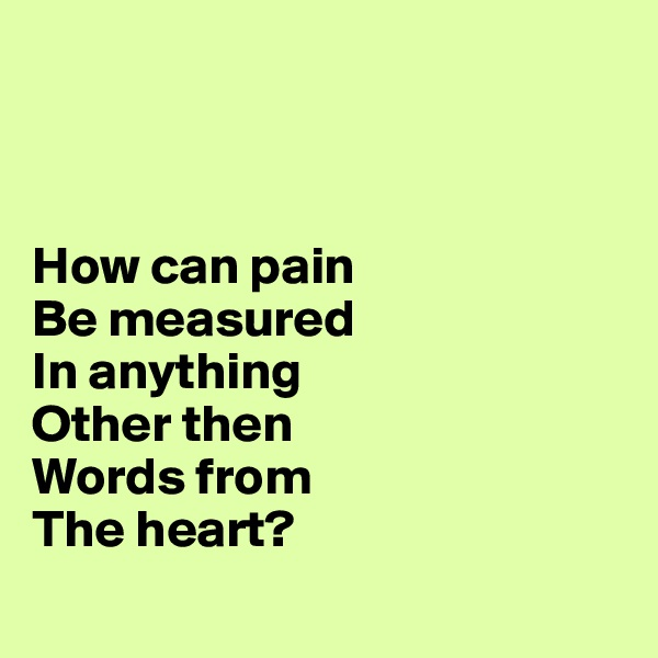 How can pain Be measured    In anything      Other then        Words from     The heart?