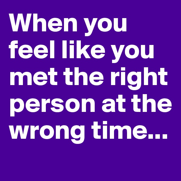When you feel like you met the right person at the wrong time...